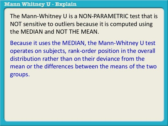 The Mann-Whitney U is a NON-PARAMETRIC test that is  NOT sensitive to outliers because it is computed using  the MEDIAN an...