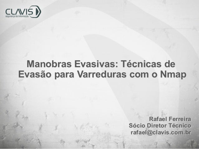 Manobras Evasivas: Técnicas de Evasão para Varreduras com o Nmap  Rafael Ferreira Sócio Diretor Técnico rafael@clavis.com....