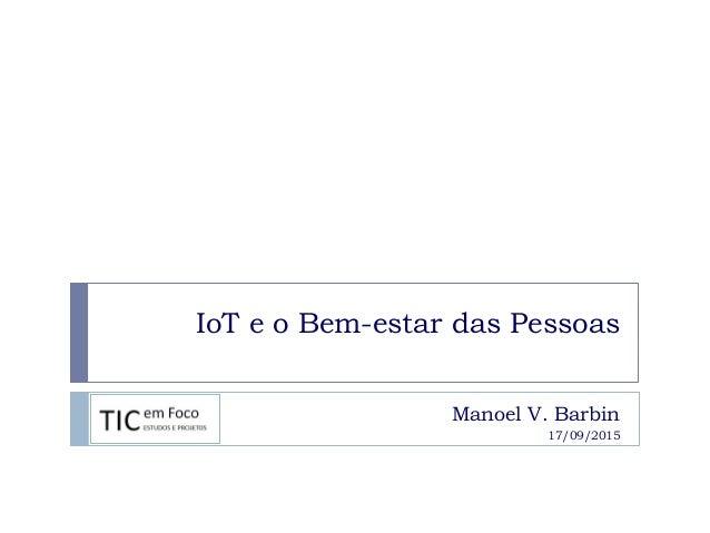 IoT e o Bem-estar das Pessoas Manoel V. Barbin 17/09/2015