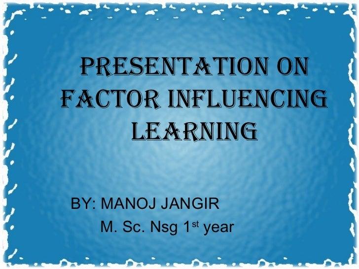 PRESENTATION ONFACTOR INFLUENCING    LEARNINGBY: MANOJ JANGIR    M. Sc. Nsg 1st year