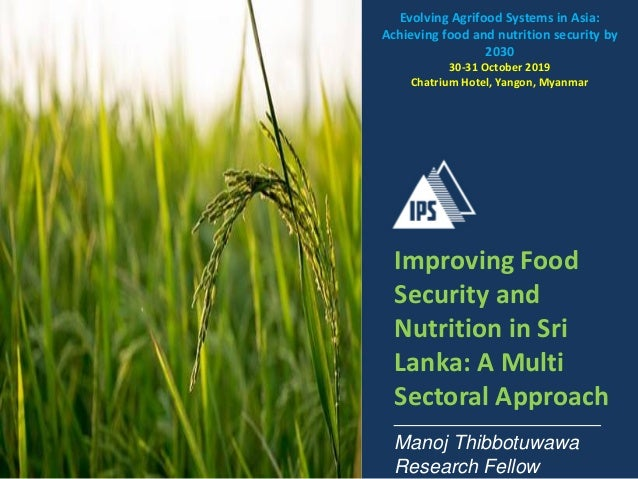 Improving Food Security and Nutrition in Sri Lanka: A Multi Sectoral Approach Manoj Thibbotuwawa Research Fellow Evolving ...