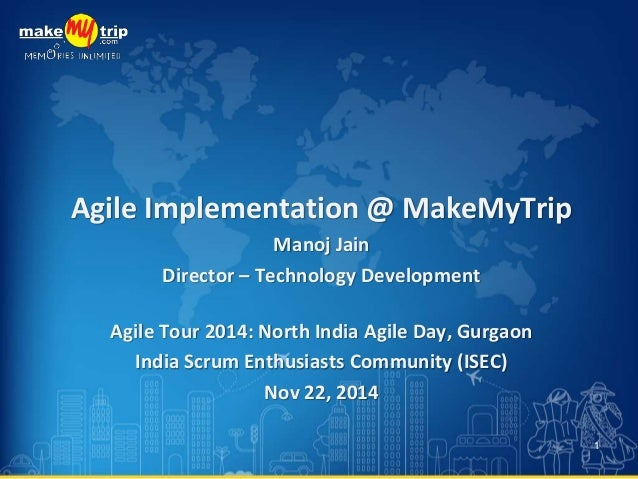Agile Implementation @ MakeMyTrip  Manoj Jain  Director – Technology Development  Agile Tour 2014: North India Agile Day, ...