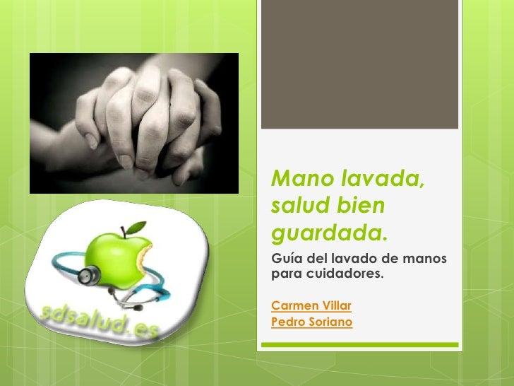 Mano lavada,salud bienguardada.Guía del lavado de manospara cuidadores.Carmen VillarPedro Soriano