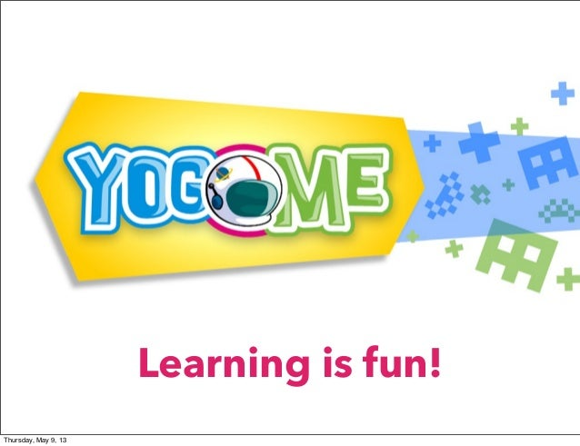 Learning is fun!Thursday, May 9, 13