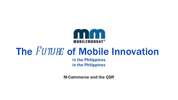 The  Future  of Mobile Innovation  in the Philippines in the Philippines <ul><li>M-Commerce and the QSR </li></ul>