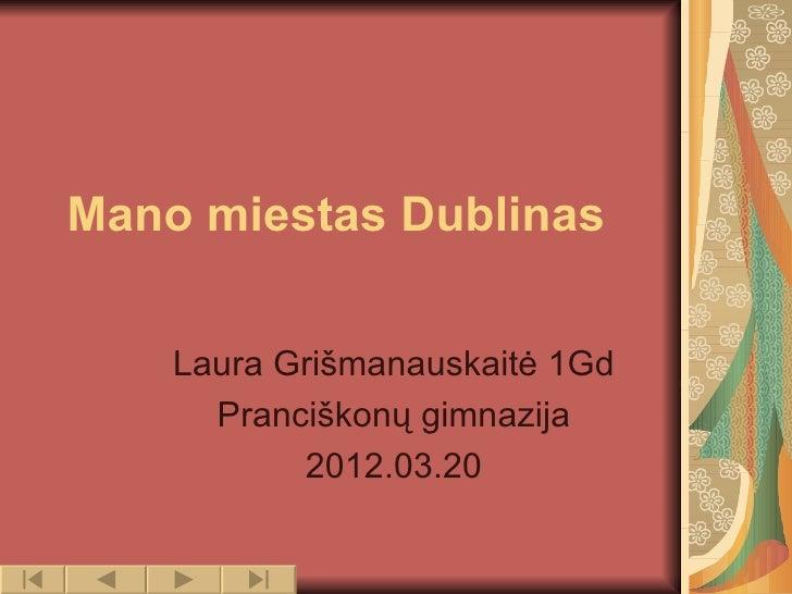 Mano miestas Dublinas    Laura Grišmanauskaitė 1Gd      Pranciškonų gimnazija           2012.03.20