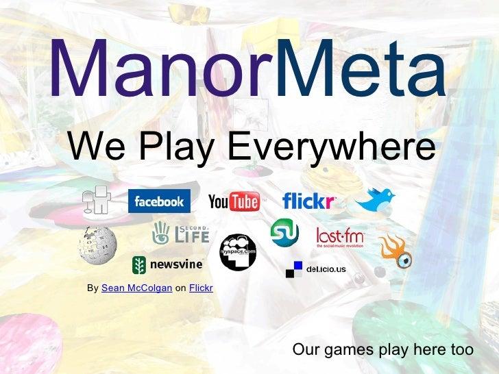 We Play Everywhere <ul><li>Our games play here too </li></ul>By  Sean McColgan  on  Flickr Manor Meta