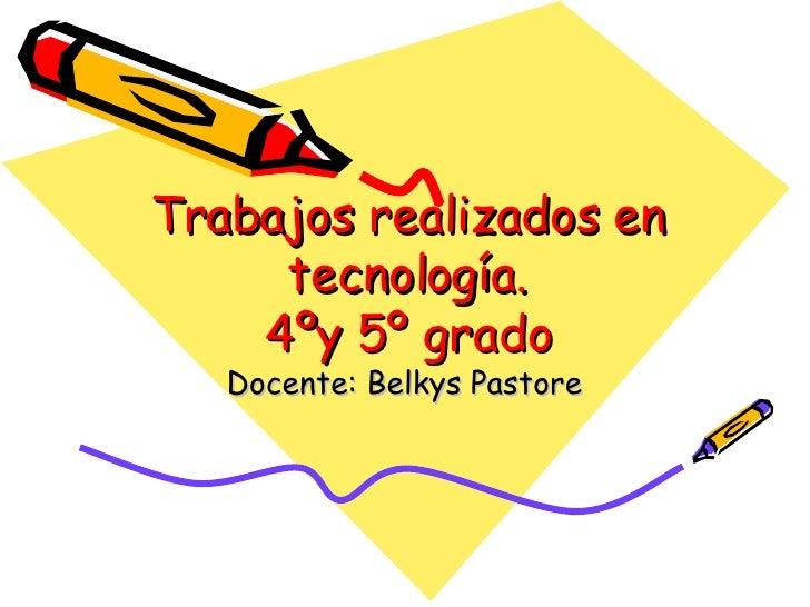 Trabajos realizados en tecnología. 4ºy 5º grado Docente: Belkys Pastore