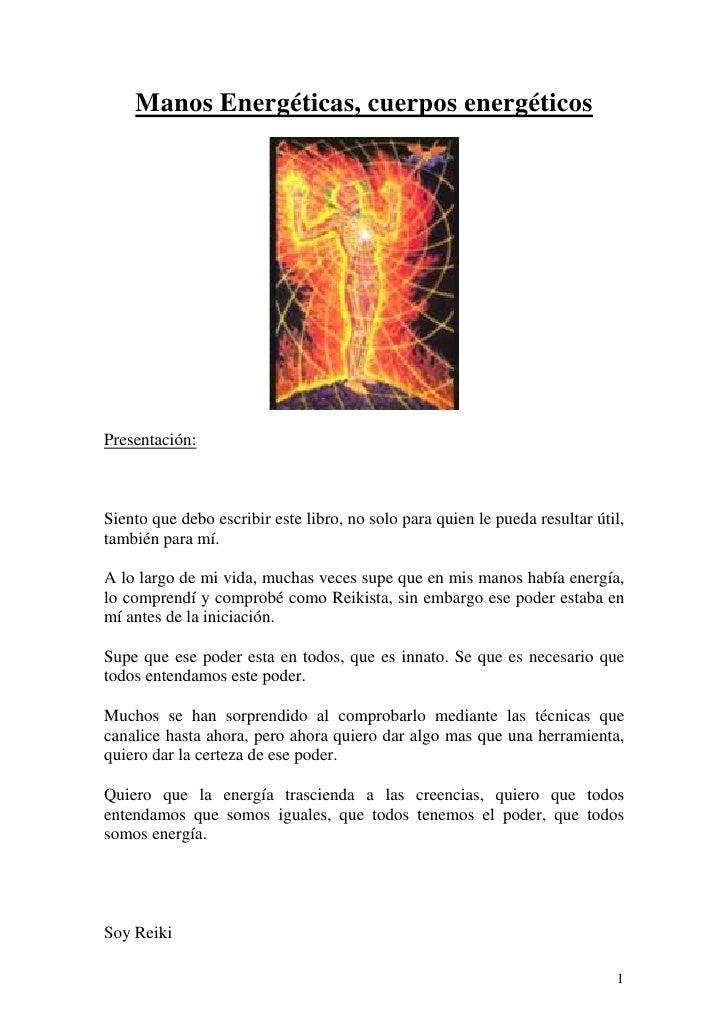Manos Energéticas, cuerpos energéticosPresentación:Siento que debo escribir este libro, no solo para quien le pueda result...