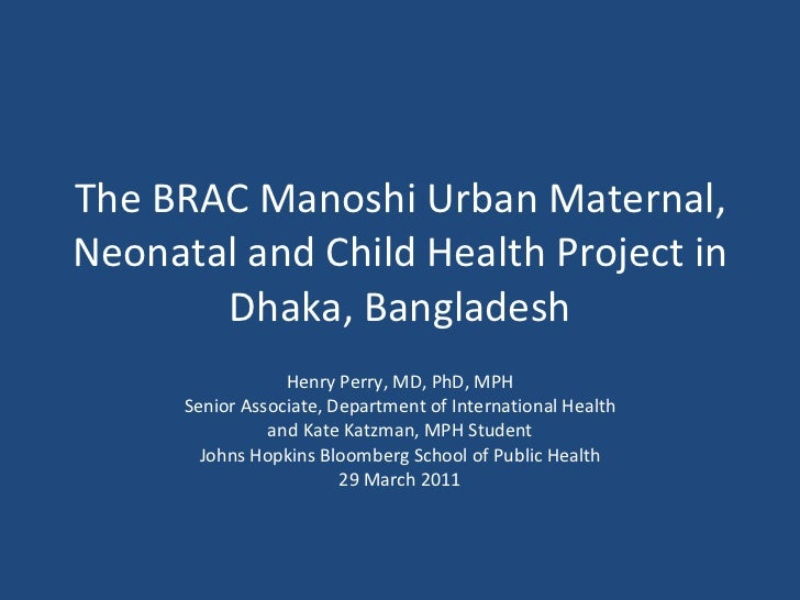 The BRAC Manoshi Urban Maternal, Neonatal and Child Health Project in Dhaka, Bangladesh Henry Perry, MD, PhD, MPH Senior A...