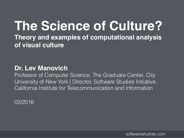 softwarestudies.com The Science of Culture? Theory and examples of computational analysis of visual culture Dr. Lev Manov...