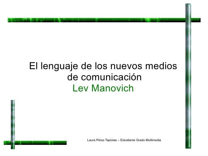 El lenguaje de los nuevos medios  de comunicación Lev Manovich Laura Pérez Tapiolas – Estudiante Grado Multimedia