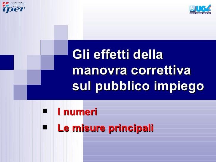 Gli effetti della manovra correttiva sul pubblico impiego <ul><li>Le misure principali </li></ul><ul><li>I numeri </li></ul>