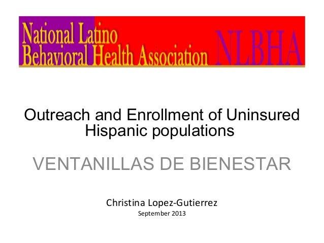 Outreach and Enrollment of Uninsured Hispanic populations VENTANILLAS DE BIENESTAR Christina Lopez-Gutierrez September 2013