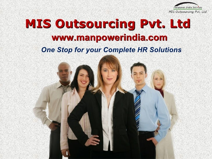 MIS Outsourcing Pvt. Ltd One Stop for your Complete HR Solutions <ul><ul><li>www.manpowerindia.com </li></ul></ul>