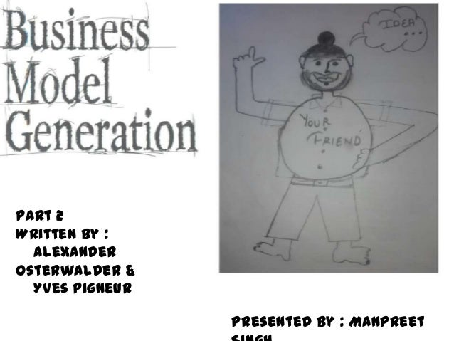 Part 2 Written by : Alexander Osterwalder & Yves Pigneur Presented by : Manpreet