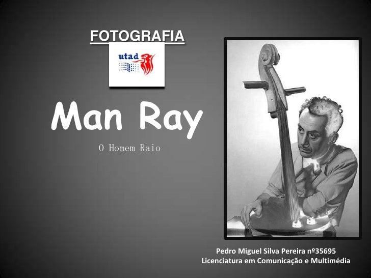 FOTOGRAFIA<br />Man Ray<br />O Homem Raio<br />Pedro Miguel Silva Pereira nº35695<br />Licenciatura em Comunicação e Multi...