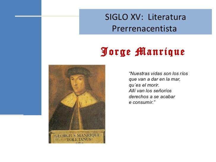 """Jorge Manrique SIGLO XV:  Literatura Prerrenacentista  """" Nuestras vidas son los ríos que van a dar en la mar, qu´es el mor..."""