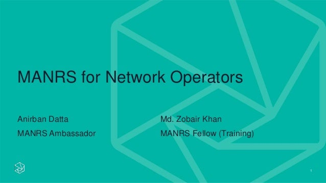 1 MANRS for Network Operators Anirban Datta MANRS Ambassador Md. Zobair Khan MANRS Fellow (Training)