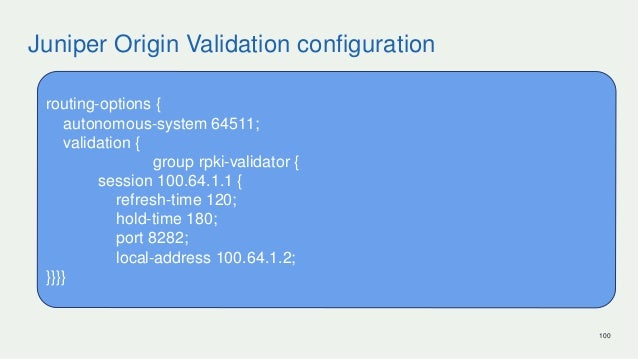 Juniper Origin Validation configuration 100 routing-options { autonomous-system 64511; validation { group rpki-validator {...