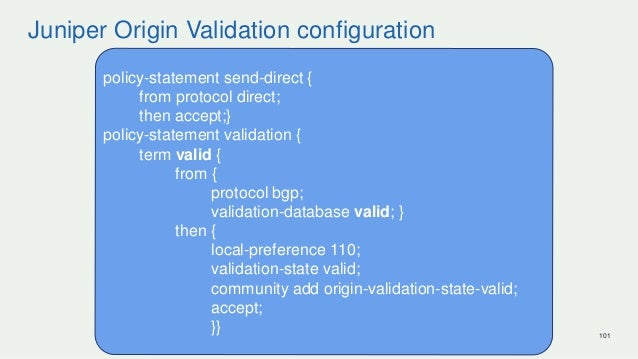 Juniper Origin Validation configuration 101 policy-statement send-direct { from protocol direct; then accept;} policy-stat...