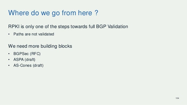 Where do we go from here ? RPKI is only one of the steps towards full BGP Validation • Paths are not validated We need mor...