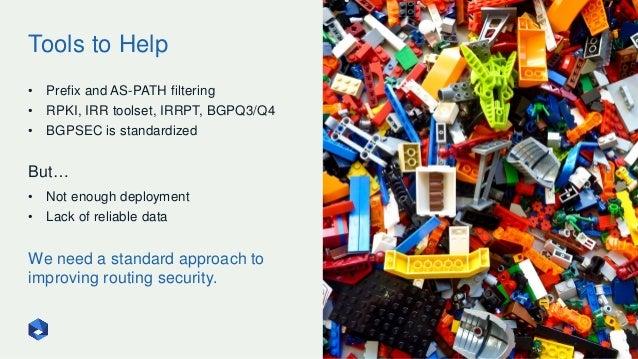 Tools to Help 24 • Prefix and AS-PATH filtering • RPKI, IRR toolset, IRRPT, BGPQ3/Q4 • BGPSEC is standardized But… • Not e...