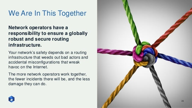 We Are In This Together 25 Network operators have a responsibility to ensure a globally robust and secure routing infrastr...