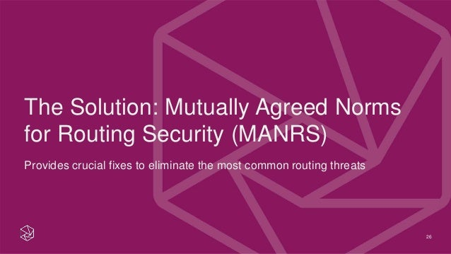 26 The Solution: Mutually Agreed Norms for Routing Security (MANRS) Provides crucial fixes to eliminate the most common ro...