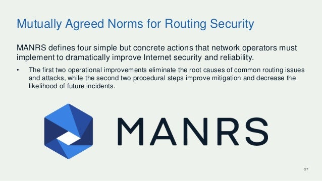 27 Mutually Agreed Norms for Routing Security MANRS defines four simple but concrete actions that network operators must i...
