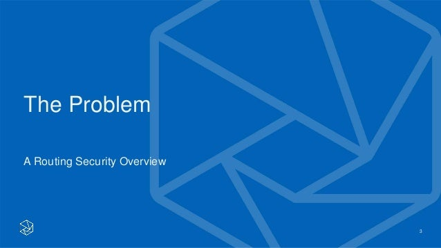 The Problem A Routing Security Overview 3