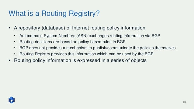 What is a Routing Registry? 32 • A repository (database) of Internet routing policy information • Autonomous System Number...