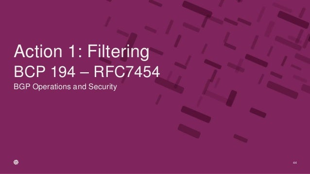 BGP Operations and Security BCP 194 – RFC7454 44 Action 1: Filtering