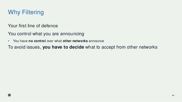 Why Filtering Your first line of defence You control what you are announcing • You have no control over what other network...
