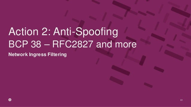Network Ingress Filtering BCP 38 – RFC2827 and more 61 Action 2: Anti-Spoofing