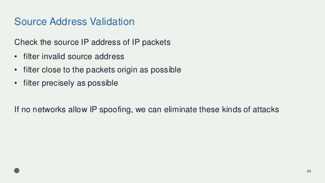 Source Address Validation Check the source IP address of IP packets • filter invalid source address • filter close to the ...