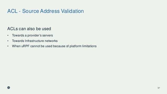 ACL - Source Address Validation ACLs can also be used • Towards a provider's servers • Towards Infrastructure networks • W...