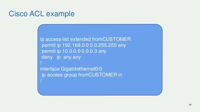 Cisco ACL example 68 ip access-list extended fromCUSTOMER permit ip 192.168.0.0 0.0.255.255 any permit ip 10.0.0.0 0.0.0.3...