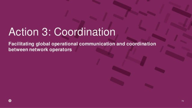Facilitating global operational communication and coordination between network operators 70 Action 3: Coordination