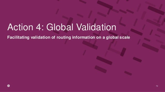 Facilitating validation of routing information on a global scale 73 Action 4: Global Validation