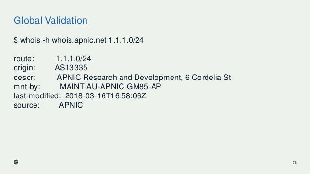 Global Validation $ whois -h whois.apnic.net 1.1.1.0/24 route: 1.1.1.0/24 origin: AS13335 descr: APNIC Research and Develo...