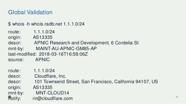 Global Validation $ whois -h whois.radb.net 1.1.1.0/24 route: 1.1.1.0/24 origin: AS13335 descr: APNIC Research and Develop...