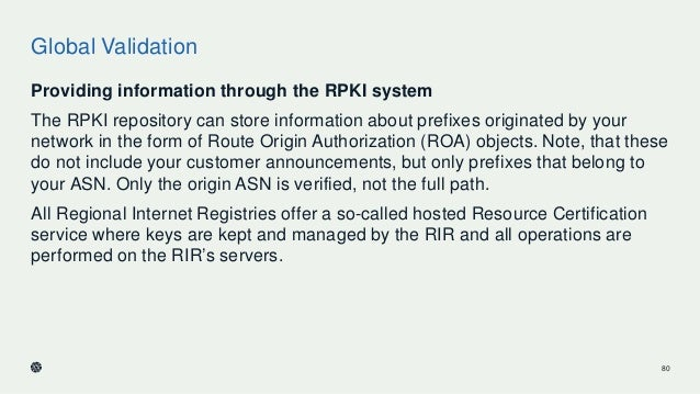 Global Validation Providing information through the RPKI system The RPKI repository can store information about prefixes o...