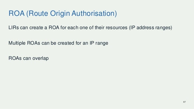 ROA (Route Origin Authorisation) LIRs can create a ROA for each one of their resources (IP address ranges) Multiple ROAs c...