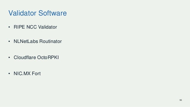 Validator Software • RIPE NCC Validator • NLNetLabs Routinator • Cloudflare OctoRPKI • NIC.MX Fort 96