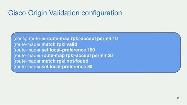 Cisco Origin Validation configuration 98 (config-router)# route-map rpki-accept permit 10 (route-map)# match rpki valid (r...