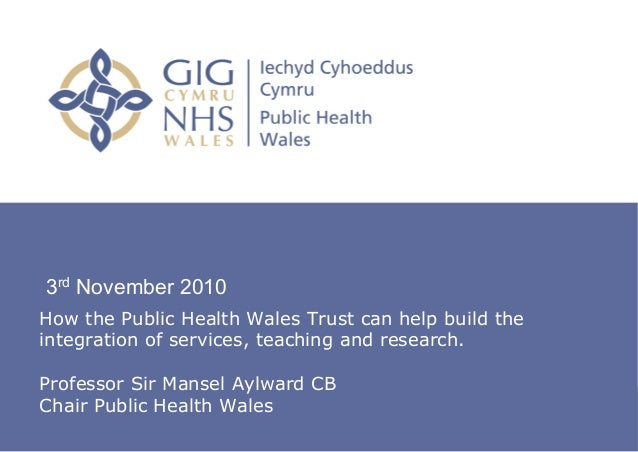 3rd November 2010How the Public Health Wales Trust can help build theintegration of services, teaching and research.Profes...