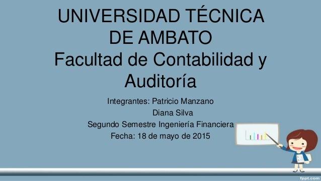 UNIVERSIDAD TÉCNICA DE AMBATO Facultad de Contabilidad y Auditoría Integrantes: Patricio Manzano Diana Silva Segundo Semes...