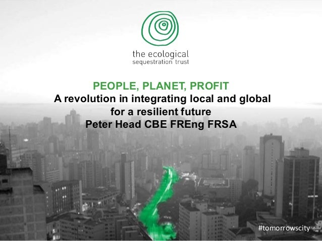 PEOPLE, PLANET, PROFIT A revolution in integrating local and global for a resilient future Peter Head CBE FREng FRSA #tomo...