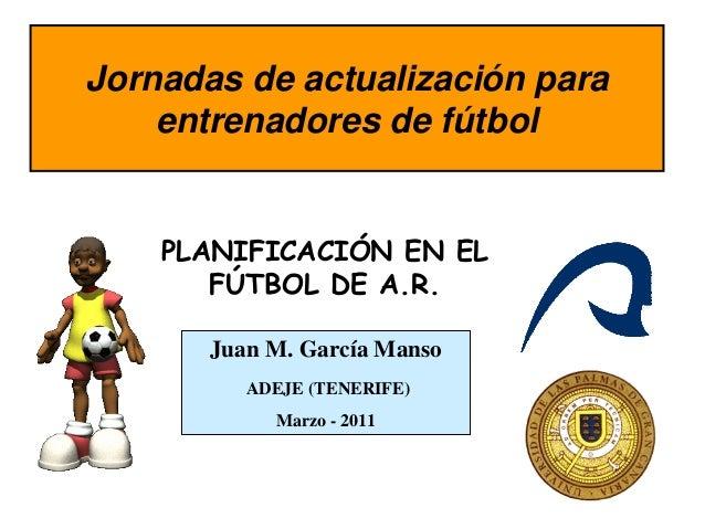 Jornadas de actualización para    entrenadores de fútbol    PLANIFICACIÓN EN EL       FÚTBOL DE A.R.       Juan M. García ...